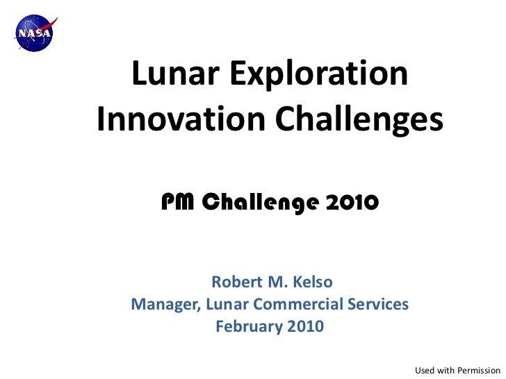 Lunar ExplorationInnovation Challenges     PM Challenge 2010            Robert M. Kelso  Manager, Lunar Commercial Service...