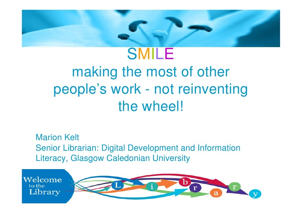 SMILE      making the most of other    people's work - not reinventing              the wheel!Marion KeltSenior Librarian:...