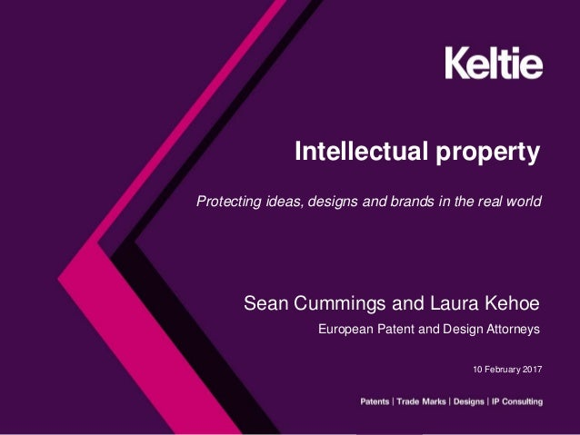 Intellectual property Protecting ideas, designs and brands in the real world Sean Cummings and Laura Kehoe European Patent...