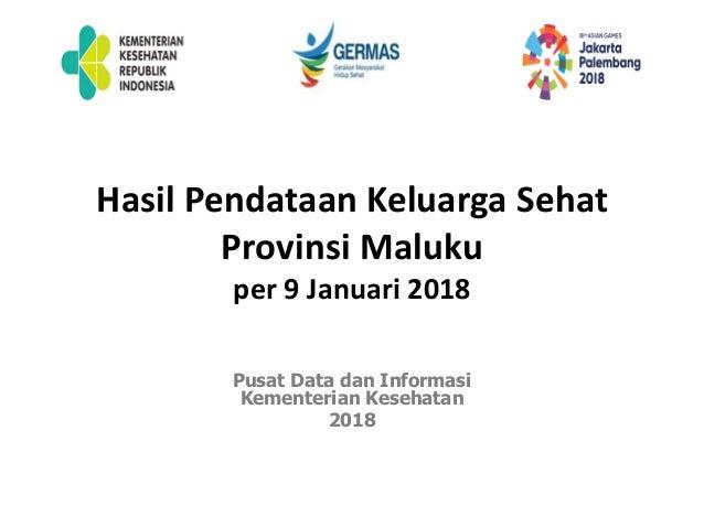 Hasil Pendataan Keluarga Sehat Provinsi Maluku per 9 Januari 2018 Pusat Data dan Informasi Kementerian Kesehatan 2018