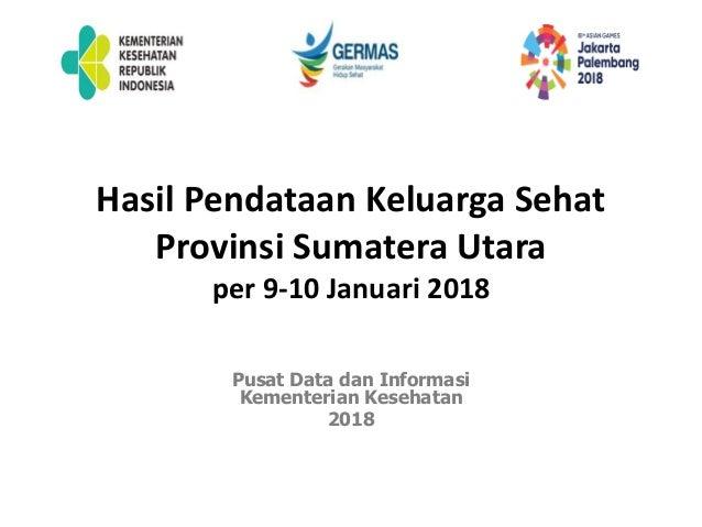 Hasil Pendataan Keluarga Sehat Provinsi Sumatera Utara per 9-10 Januari 2018 Pusat Data dan Informasi Kementerian Kesehata...