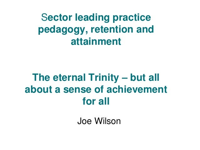 Sector leading practice pedagogy, retention and attainment The eternal Trinity – but all about a sense of achievement for ...