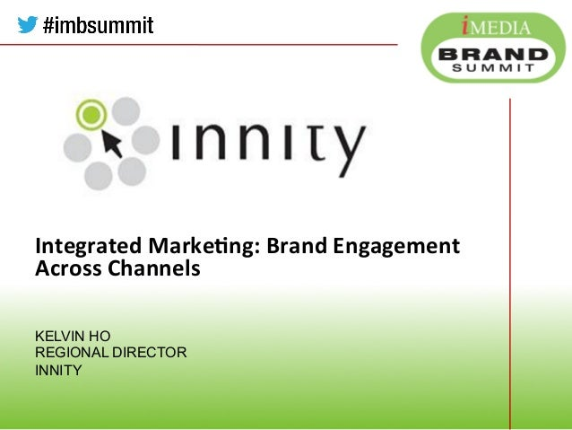 Integrated  Marke,ng:  Brand  Engagement   Across  Channels KELVIN HO REGIONAL DIRECTOR INNITY          Co...