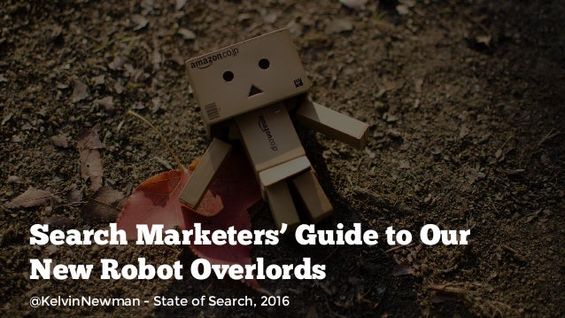 Search Marketers' Guide to Our New Robot Overlords @KelvinNewman - State of Search, 2016