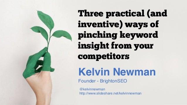 Kelvin Newman Founder - BrightonSEO @kelvinnewman http://www.slideshare.net/kelvinnewman Three practical (and inventive) w...