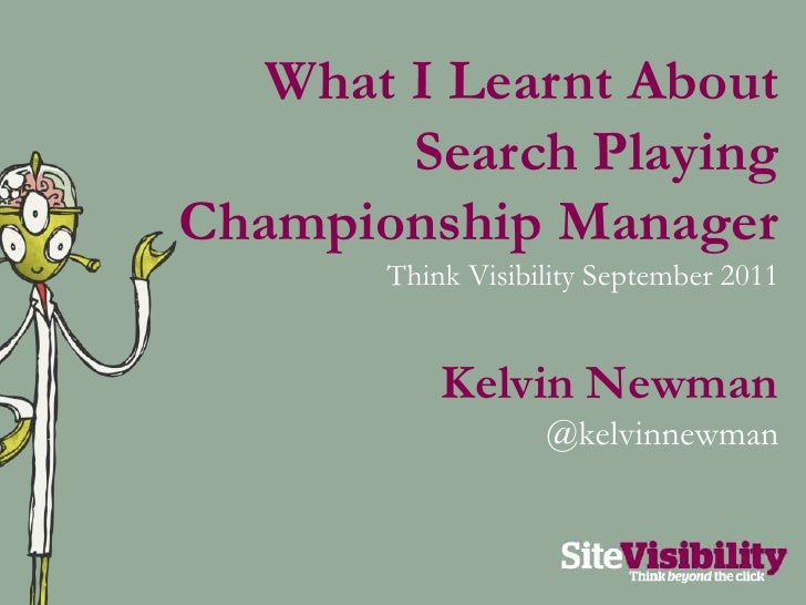 What I Learnt About Search Playing Championship Manager<br />Think Visibility September 2011<br />Kelvin Newman<br />@kelv...