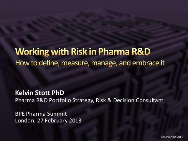Kelvin Stott PhDPharma R&D Portfolio Strategy, Risk & Decision ConsultantBPE Pharma SummitLondon, 27 February 2013        ...