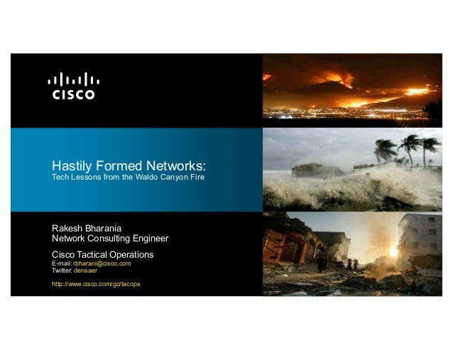 Hastily Formed Networks:Tech Lessons from the Waldo Canyon FireRakesh BharaniaNetwork Consulting EngineerCisco Tactical Op...