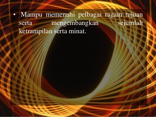 • Mampu memenuhi pelbagai ragam tujuan  serta      mengembangkan    sejumlah  ketrampilan serta minat.