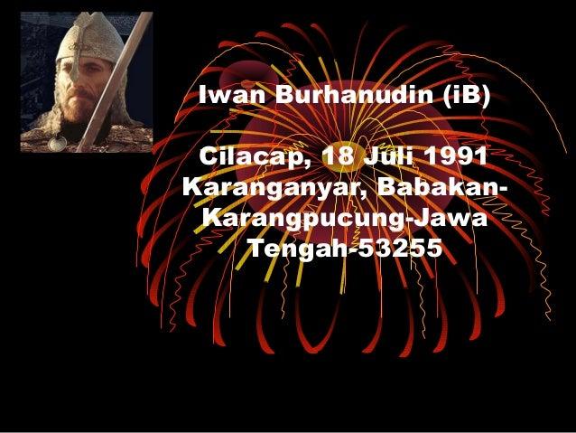 Iwan Burhanudin (iB) Cilacap, 18 Juli 1991 Karanganyar, Babakan- Karangpucung-Jawa Tengah-53255