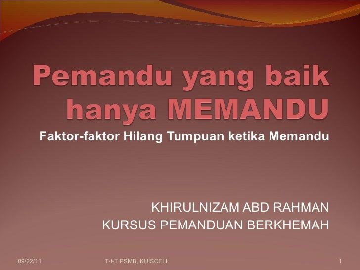 Faktor-faktor Hilang Tumpuan ketika Memandu KHIRULNIZAM ABD RAHMAN KURSUS PEMANDUAN BERKHEMAH 09/22/11 T-t-T PSMB, KUISCELL