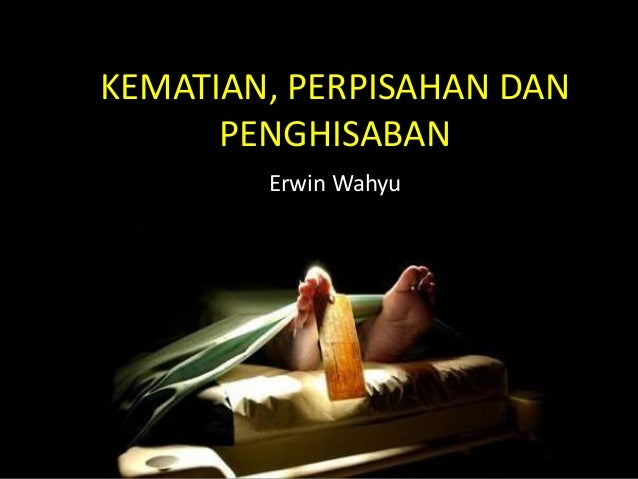 KEMATIAN, PERPISAHAN DAN PENGHISABAN Erwin Wahyu