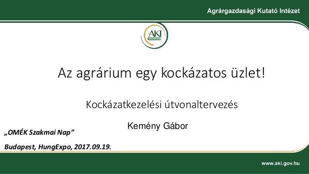 """Az agrárium egy kockázatos üzlet! Kockázatkezelési útvonaltervezés Kemény Gábor """"OMÉK Szakmai Nap"""" Budapest, HungExpo, 201..."""
