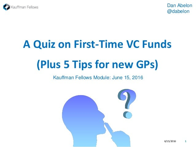 A Quiz on First-Time VC Funds (Plus 5 Tips for new GPs) 6/15/2016 1 Dan Abelon @dabelon Kauffman Fellows Module: June 15, ...