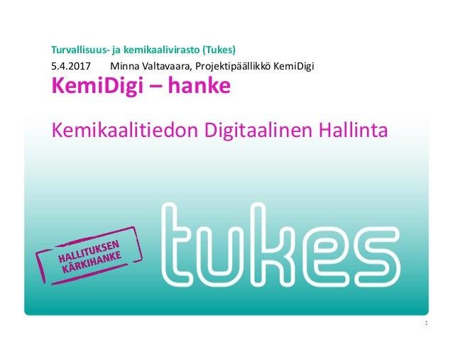 Turvallisuus- ja kemikaalivirasto (Tukes) KemiDigi – hanke Kemikaalitiedon Digitaalinen Hallinta 5.4.2017 Minna Valtavaara...