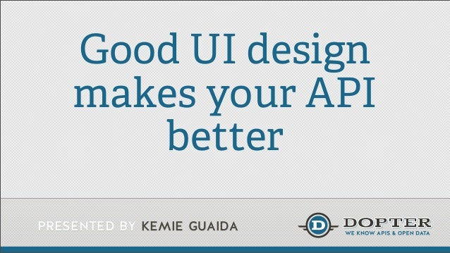 presented by kemie guaida Good UI design makes your API better