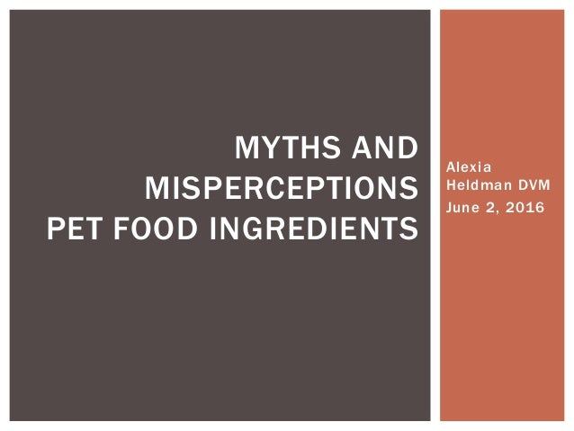 Alexia Heldman DVM June 2, 2016 MYTHS AND MISPERCEPTIONS PET FOOD INGREDIENTS