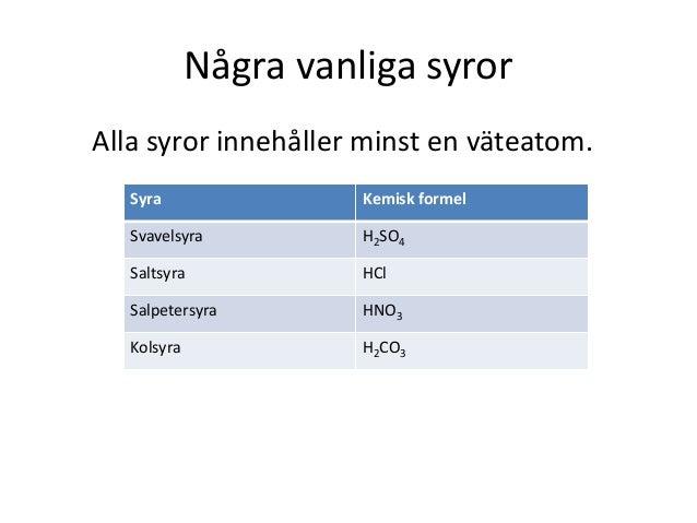 Några vanliga syror Alla syror innehåller minst en väteatom. Syra Kemisk formel Svavelsyra H2SO4 Saltsyra HCl Salpetersyra...