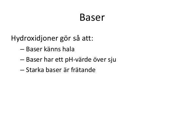 Baser Hydroxidjoner gör så att: – Baser känns hala – Baser har ett pH-värde över sju – Starka baser är frätande