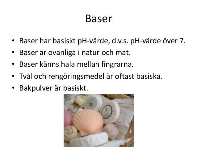 Baser • Baser har basiskt pH-värde, d.v.s. pH-värde över 7. • Baser är ovanliga i natur och mat. • Baser känns hala mellan...