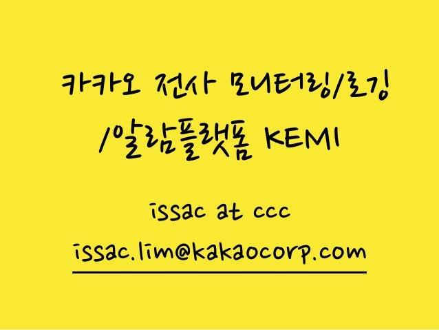 카카오 전사 모니터링/로깅 /알람플랫폼 KEMI issac at ccc issac.lim@kakaocorp.com