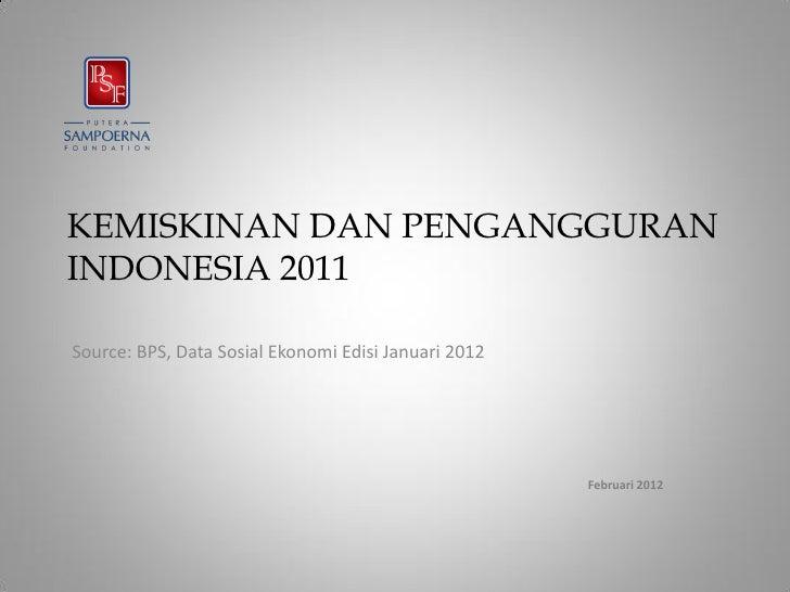 KEMISKINAN DAN PENGANGGURANINDONESIA 2011Source: BPS, Data Sosial Ekonomi Edisi Januari 2012                              ...