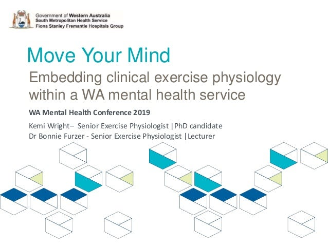 Move Your Mind Embedding clinical exercise physiology within a WA mental health service Kemi Wright– Senior Exercise Physi...