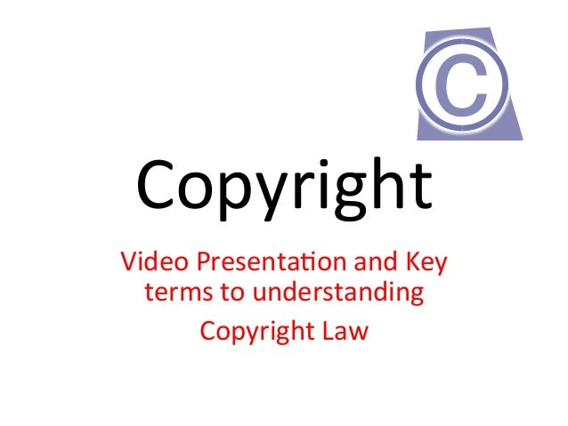 Copyright     Video  Presenta2on  and  Key   terms  to  understanding     Copyright  Law