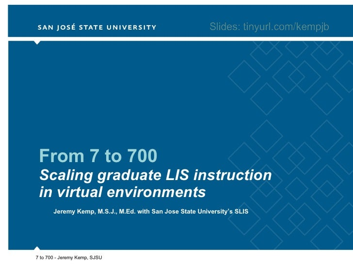 From 7 to 700 Scaling graduate LIS instruction in virtual environments Jeremy Kemp, M.S.J., M.Ed. with San Jose State Univ...