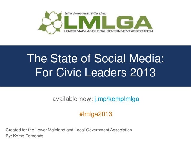 The State of Social Media:For Civic Leaders 2013Created for the Lower Mainland and Local Government AssociationBy: Kemp Ed...