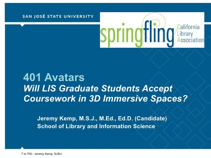 401 Avatars Will LIS Graduate Students Accept Coursework in 3D Immersive Spaces? Jeremy Kemp, M.S.J., M.Ed., Ed.D. (Candid...