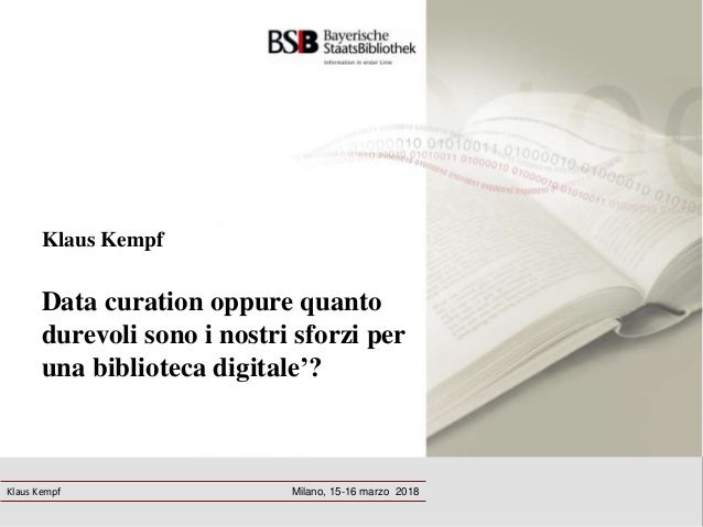 Klaus Kempf Data curation oppure quanto durevoli sono i nostri sforzi per una biblioteca digitale'? Milano, 15-16 marzo 20...