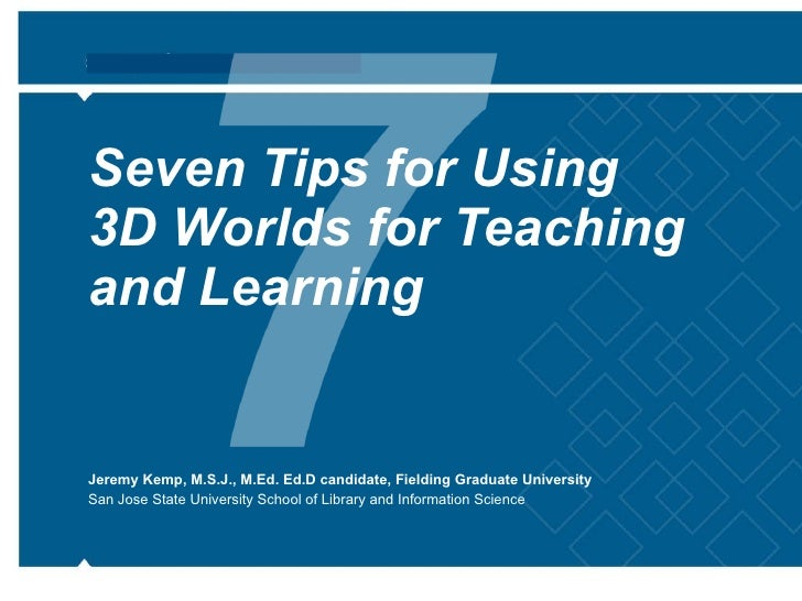 Seven Tips for Using  3D Worlds for Teaching and Learning Jeremy Kemp, M.S.J., M.Ed. Ed.D candidate, Fielding Graduate Uni...