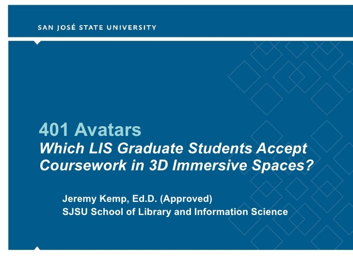 401 Avatars Which LIS Graduate Students Accept Coursework in 3D Immersive Spaces? Jeremy Kemp, Ed.D. (Approved) SJSU Schoo...