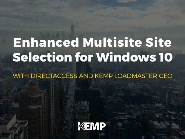 Enhanced Multisite Site Selection for Windows 10 WITH DIRECTACCESS AND KEMP LOADMASTER GEO