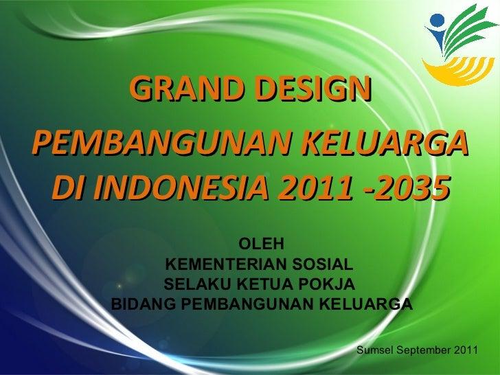 GRAND DESIGNPEMBANGUNAN KELUARGA DI INDONESIA 2011 -2035                OLEH         KEMENTERIAN SOSIAL         SELAKU KET...