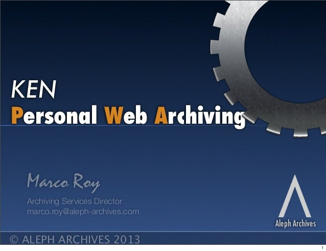 Personal Web Archiving KEN Aleph Archives Marco Roy Archiving Services Director marco.roy@aleph-archives.com © ALEPH ARCHI...