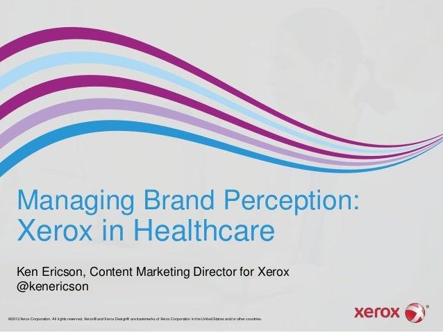 Managing Brand Perception:  Xerox in Healthcare Ken Ericson, Content Marketing Director for Xerox @kenericson ©2013 Xerox ...