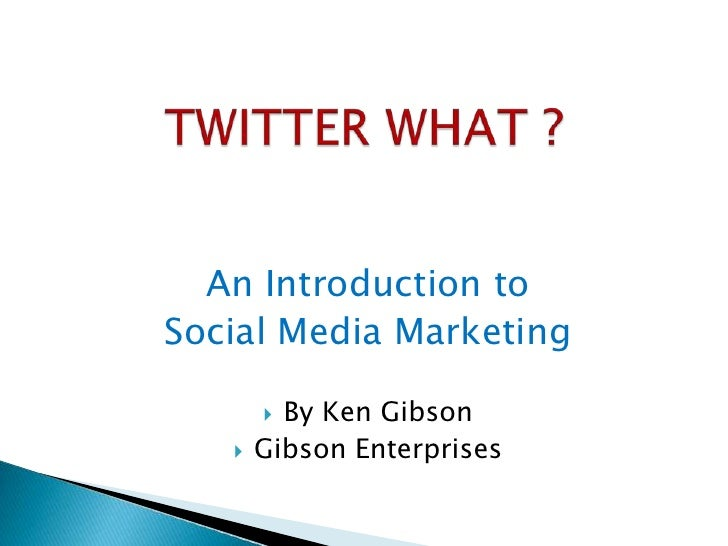 TWITTER WHAT ?<br />An Introduction to <br />Social Media Marketing<br />By Ken Gibson<br />Gibson Enterprises<br />