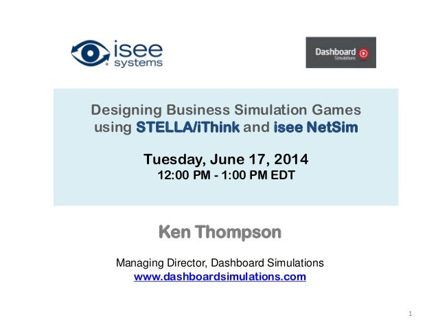 Designing Business Simulation Games using STELLA/iThink and isee NetSim Tuesday, June 17, 2014 12:00 PM - 1:00 PM EDT 1 Ke...