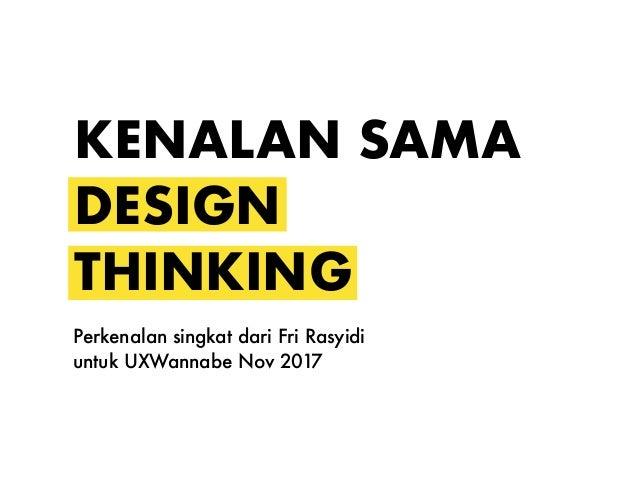 KENALAN SAMA DESIGN THINKING Perkenalan singkat dari Fri Rasyidi untuk UXWannabe Nov 2017