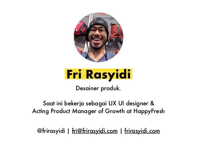Fri Rasyidi Desainer produk. Saat ini bekerja sebagai UX UI designer & Acting Product Manager of Growth at HappyFresh @fri...