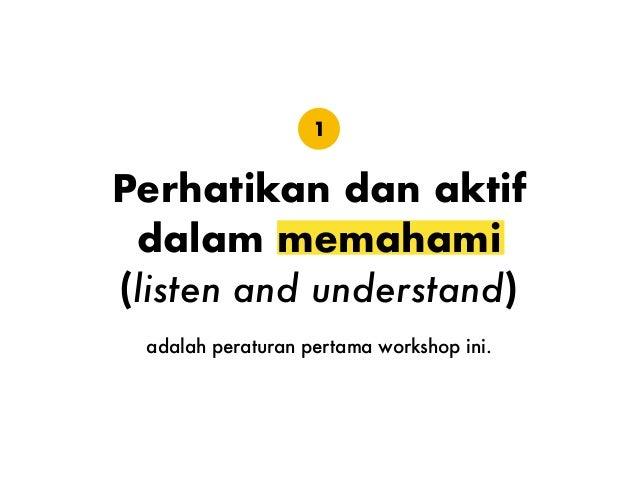 Perhatikan dan aktif dalam memahami (listen and understand) adalah peraturan pertama workshop ini. 1