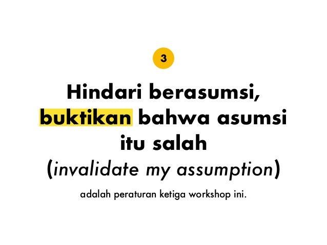 Hindari berasumsi, buktikan bahwa asumsi itu salah (invalidate my assumption) 3 adalah peraturan ketiga workshop ini.