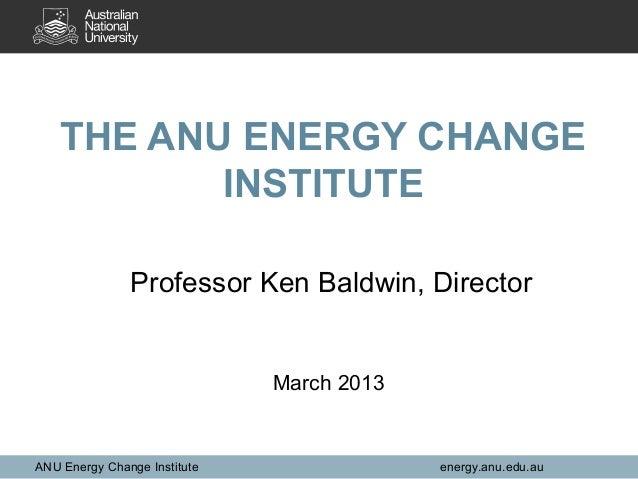 THE ANU ENERGY CHANGE           INSTITUTE               Professor Ken Baldwin, Director                              March...