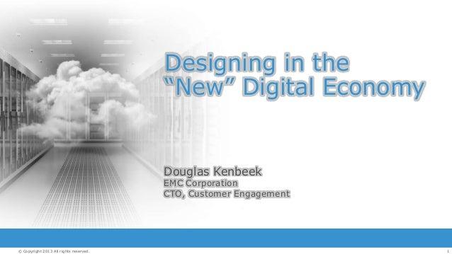 "Designing in the ""New"" Digital Economy  Douglas Kenbeek  EMC Corporation CTO, Customer Engagement  © Copyright 2013 All ri..."