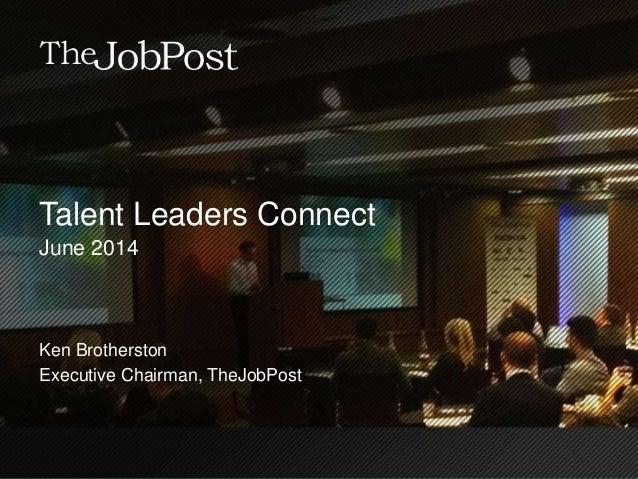 Talent Leaders Connect June 2014 Ken Brotherston Executive Chairman, TheJobPost
