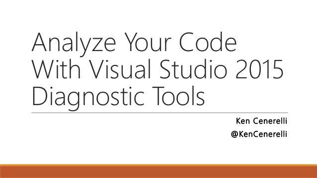 Analyze Your Code With Visual Studio 2015 Diagnostic Tools Ken Cenerelli @KenCenerelli