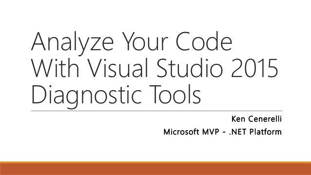 Analyze Your Code With Visual Studio 2015 Diagnostic Tools Ken Cenerelli Microsoft MVP - .NET Platform