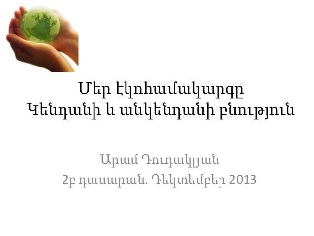 Մեր էկոհամակարգը Կենդանի և անկենդանի բնություն Արամ Դուդակլյան 2բ դասարան. Դեկտեմբեր 2013